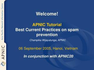 Welcome! APNIC Tutorial Best Current Practices on spam prevention Champika Wijayatunga, APNIC