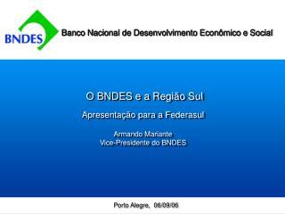 O BNDES e a Região Sul Apresentação para a Federasul  Armando Mariante  Vice-Presidente do BNDES