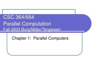 CSC 364/664  Parallel Computation Fall 2003 Burg/Miller/Torgersen