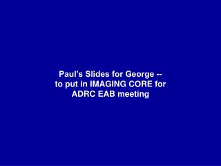 Paul's Slides for George -- to put in IMAGING CORE for ADRC EAB meeting