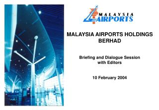 MALAYSIA AIRPORTS HOLDINGS BERHAD Briefing and Dialogue Session with Editors 10 February 2004