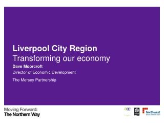 Liverpool City Region Transforming our economy Dave Moorcroft Director of Economic Development