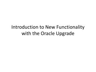 Introduction to New Functionality with the Oracle Upgrade