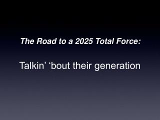 The Road to a 2025 Total Force: Talkin' 'bout their generation