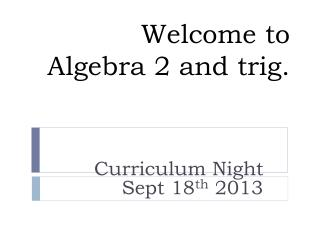Welcome to  Algebra 2 and trig.