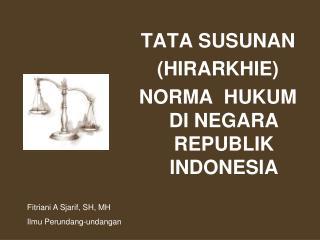 TATA SUSUNAN  (HIRARKHIE)   NORMA  HUKUM DI NEGARA REPUBLIK INDONESIA