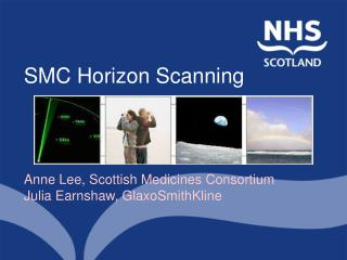 SMC Horizon Scanning     Anne Lee, Scottish Medicines Consortium  Julia Earnshaw, GlaxoSmithKline