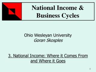 Ohio Wesleyan University Goran Skosples 3. National Income: Where it Comes From and Where it Goes