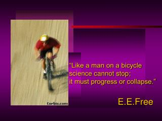 Like a man on a bicycle  science cannot stop;  it must progress or collapse.      E.E.Free