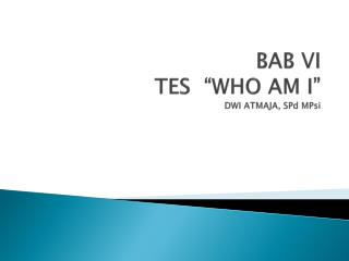 "BAB VI TES  ""WHO AM I "" DWI ATMAJA,  SPd MPsi"