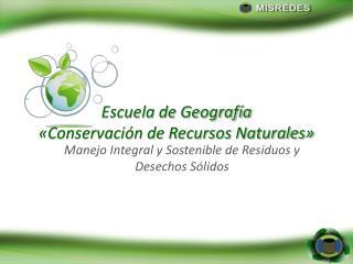 Escuela de Geografía  «Conservación de Recursos Naturales»