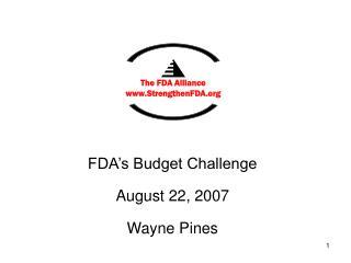 FDA�s Budget Challenge August 22, 2007 Wayne Pines