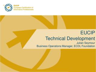 EUCIP  Technical Development Julian Seymour Business Operations Manager, ECDL Foundation