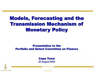 Models , Forecasting  and the Transmission Mechanism of Monetary Policy Presentation to the