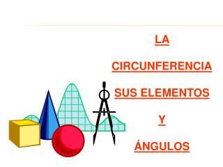 LA  CIRCUNFERENCIA SUS ELEMENTOS Y ÁNGULOS