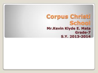 Corpus Christi School Mr.Kevin Klyde  E. Mata Grade-7 S.Y. 2013-2014