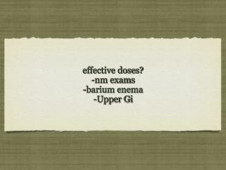 effective doses? -nm exams -barium enema -Upper Gi
