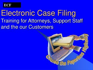 Electronic Case Filing Training for Attorneys, Support Staff and the our Customers