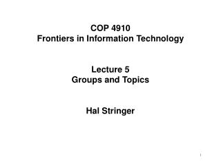 COP 4910 Frontiers in Information Technology Lecture 5 Groups and Topics Hal Stringer