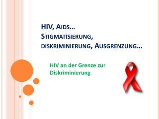 HIV,  Aids … Stigmatisierung , diskriminierung ,  Ausgrenzung …