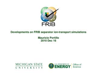 Developments on FRIB separator ion-transport simulations Mauricio Portillo 2010 Dec 16