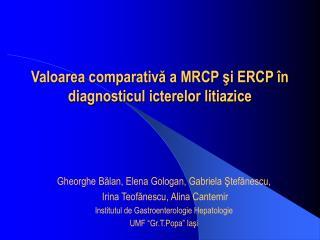 Valoarea comparativă a MRCP şi ERCP în diagnosticul icterelor litiazice