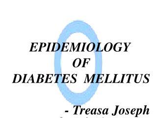 EPIDEMIOLOGY    OF  DIABETES  MELLITUS - Treasa Joseph