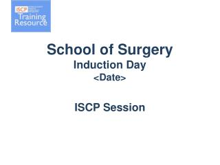 School of Surgery Induction  Day <Date> ISCP Session