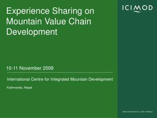 Experience Sharing on Mountain Value Chain Development 10-11 November 2009