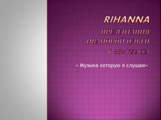 Rihanna Презентация ивановой ольги 6  « Б »  класса