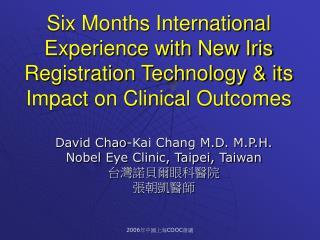 David Chao-Kai Chang M.D. M.P.H.  Nobel Eye Clinic, Taipei, Taiwan 台灣諾貝爾眼科醫院 張朝凱醫師