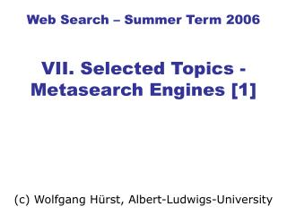Web Search – Summer Term 2006 VII. Selected Topics - Metasearch Engines [1]