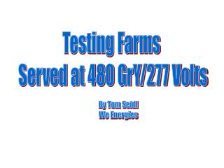 Testing Farms  Served at 480 GrY/277 Volts