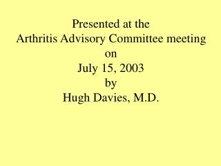 Presented at the Arthritis Advisory Committee meeting on July 15, 2003 by Hugh Davies, M.D.