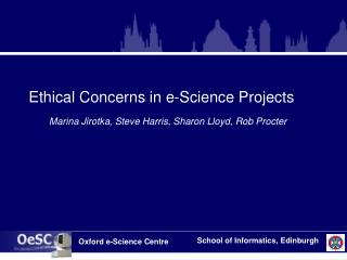 Ethical Concerns in e-Science Projects Marina Jirotka, Steve Harris, Sharon Lloyd, Rob Procter
