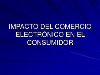 IMPACTO DEL COMERCIO ELECTRÓNICO EN EL CONSUMIDOR