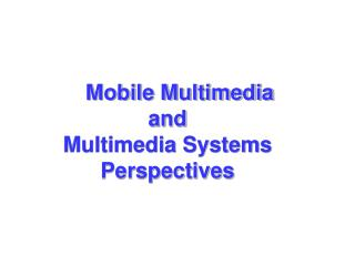 Mobile Multimedia and  Multimedia Systems Perspectives