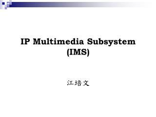 IP Multimedia Subsystem (IMS) 江培文