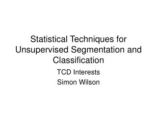 Statistical Techniques for Unsupervised Segmentation and Classification