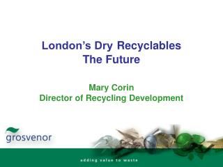 London�s Dry Recyclables  The Future Mary Corin Director of Recycling Development
