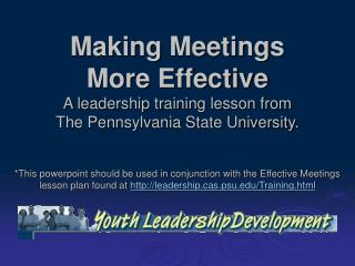 Making Meetings  More Effective A leadership training lesson from  The Pennsylvania State University.
