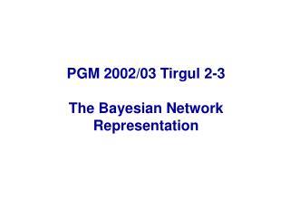 PGM 2002/03 Tirgul 2-3 The Bayesian Network Representation