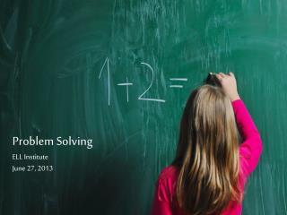 Problem Solving ELL Institute June 27, 2013