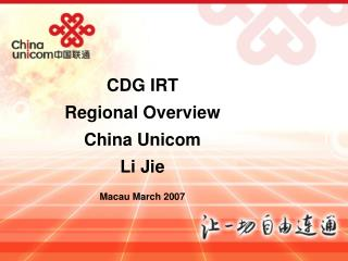 CDG IRT Regional Overview China Unicom Li Jie Macau March 2007