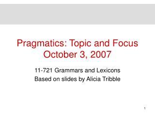 Pragmatics: Topic and Focus October 3, 2007