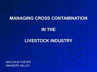 MANAGING CROSS CONTAMINATION IN THE  LIVESTOCK INDUSTRY MALCOLM FOSTER RANGERS VALLEY