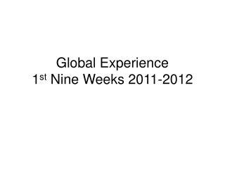 Global Experience  1 st  Nine Weeks 2011-2012