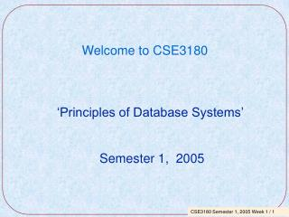 Welcome to CSE3180    'Principles of Database Systems'                Semester 1,  2005