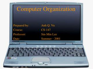 Computer Organization Prepared by:		Anh Q. Vu Course:		CS-147 Professor:		Sin-Min Lee