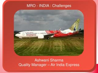 MRO - INDIA : Challenges Ashwani Sharma Quality Manager – Air India Express